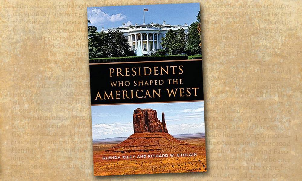 Presidents Who Shaped the American West Glenda Riley Richard Etulain True West Magazine