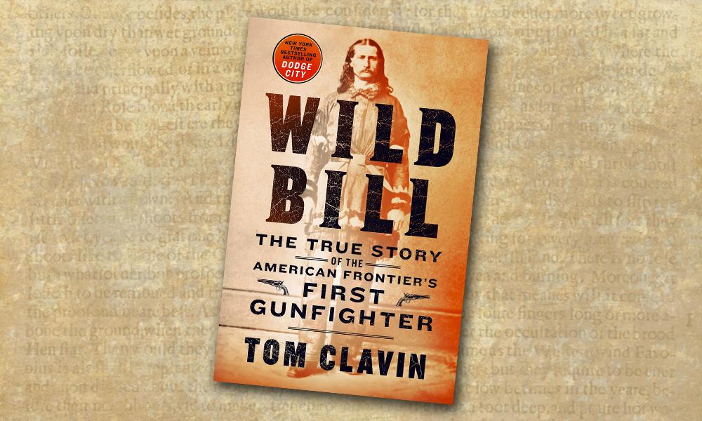 Wild Bill: The True Story of the American Frontier's First Gunfighter tom clavin true west magazine